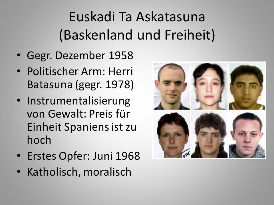 Euskadi Ta Askatasuna (Baskenland und Freiheit) Gegr. Dezember 1958 Politischer Arm: Herri Batasuna (gegr. 1978) Instrumentalisierung von Gewalt: Prei