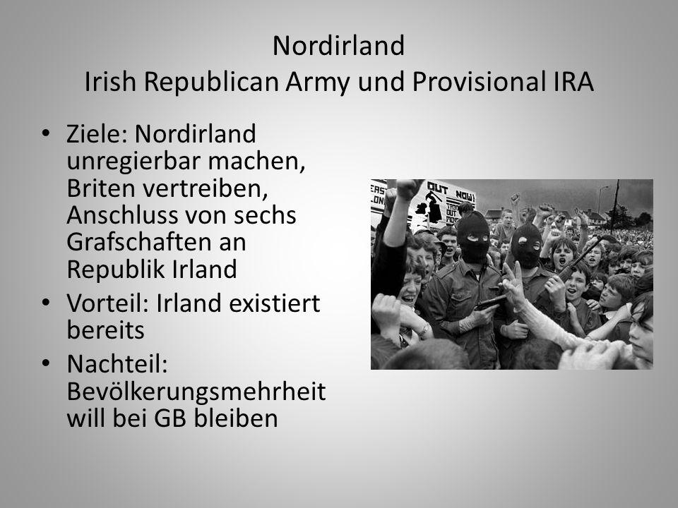 Nordirland Irish Republican Army und Provisional IRA Ziele: Nordirland unregierbar machen, Briten vertreiben, Anschluss von sechs Grafschaften an Repu