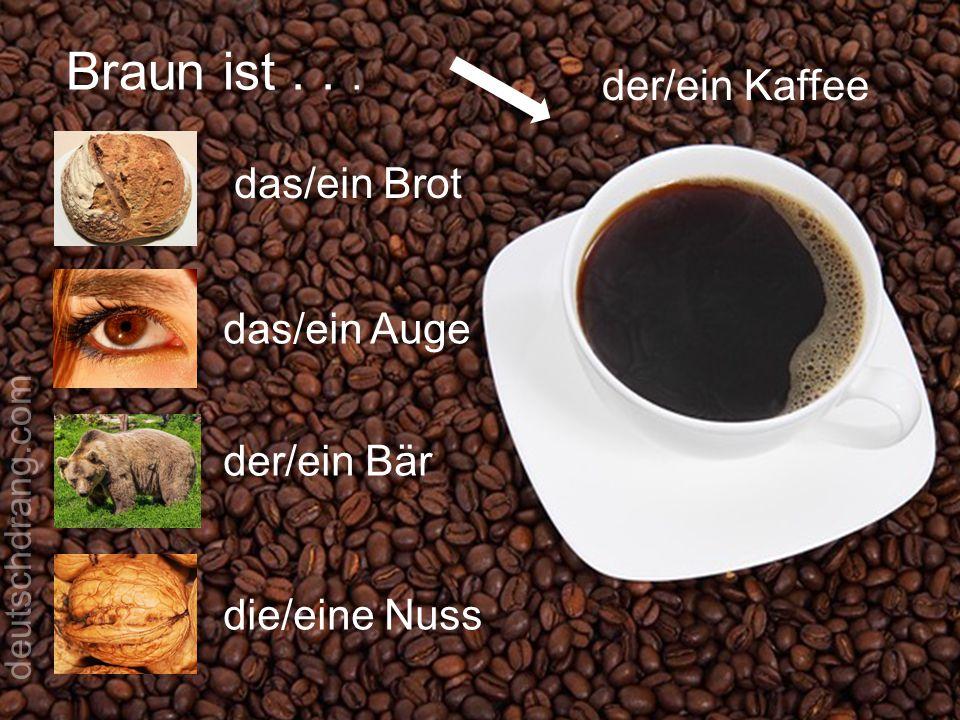 Braun ist... der/ein Kaffee das/ein Brot das/ein Auge der/ein Bär die/eine Nuss deutschdrang.com