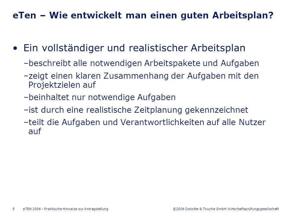 ©2006 Deloitte & Touche GmbH Wirtschaftsprüfungsgesellschaft eTEN 2006 - Praktische Hinweise zur Antragstellung6 Ein guter Antrag –beschreibt die Leistung klar und verständlich –setzt die Ersteinführungsstrategie fest –wird durch ein starkes und vertrauenswürdiges Konsortium bekräftigt –beinhaltet einen kompletten und realistischen Arbeitsplan –bietet eine gut definierte Validierungsmethodologie eTen – Wie bereitet man einen guten Antrag vor?