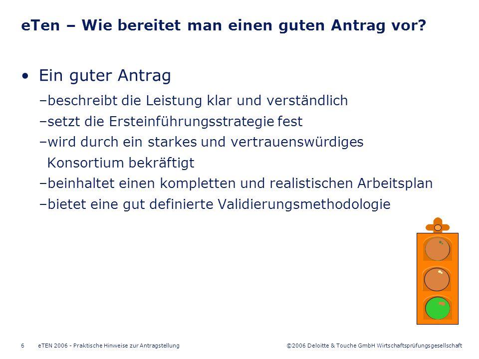 ©2006 Deloitte & Touche GmbH Wirtschaftsprüfungsgesellschaft eTEN 2006 - Praktische Hinweise zur Antragstellung6 Ein guter Antrag –beschreibt die Leistung klar und verständlich –setzt die Ersteinführungsstrategie fest –wird durch ein starkes und vertrauenswürdiges Konsortium bekräftigt –beinhaltet einen kompletten und realistischen Arbeitsplan –bietet eine gut definierte Validierungsmethodologie eTen – Wie bereitet man einen guten Antrag vor