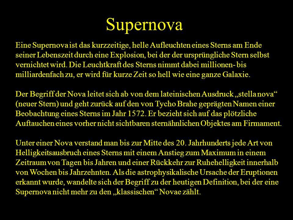 Supernova Eine Supernova ist das kurzzeitige, helle Aufleuchten eines Sterns am Ende seiner Lebenszeit durch eine Explosion, bei der der ursprüngliche
