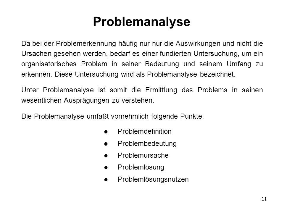 11 Problemanalyse Da bei der Problemerkennung häufig nur nur die Auswirkungen und nicht die Ursachen gesehen werden, bedarf es einer fundierten Unters