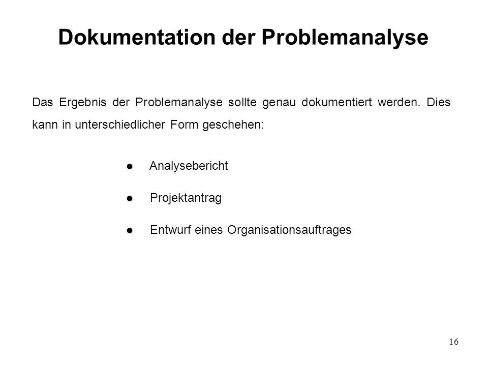 16 Dokumentation der Problemanalyse Das Ergebnis der Problemanalyse sollte genau dokumentiert werden. Dies kann in unterschiedlicher Form geschehen: l