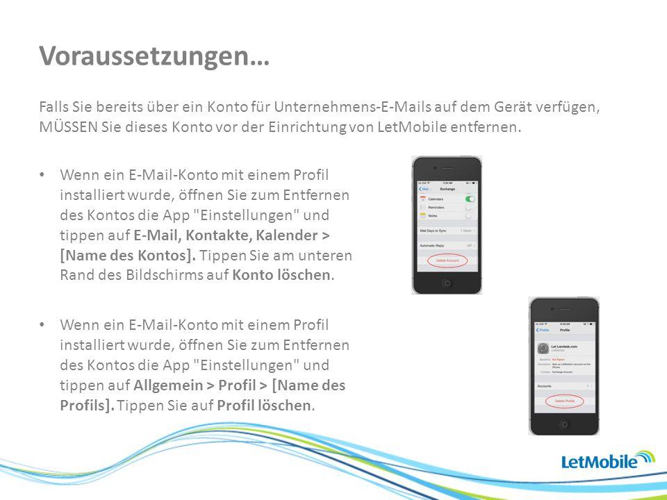 Falls Sie bereits über ein Konto für Unternehmens-E-Mails auf dem Gerät verfügen, MÜSSEN Sie dieses Konto vor der Einrichtung von LetMobile entfernen.