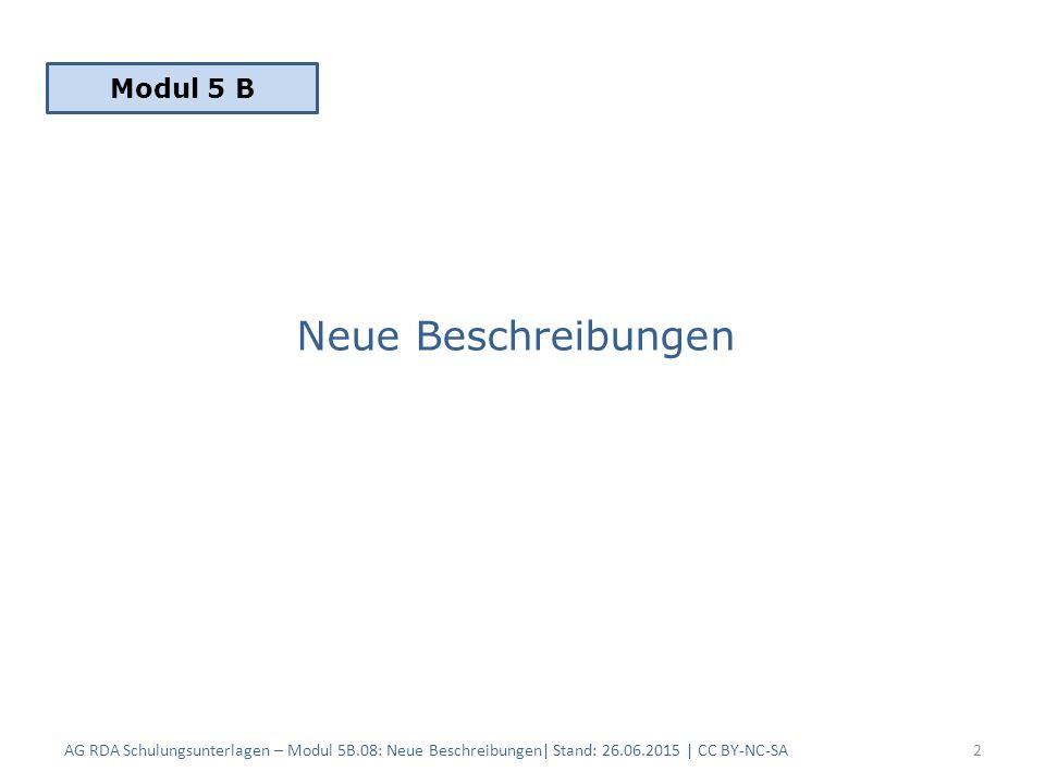 Neue Beschreibungen AG RDA Schulungsunterlagen – Modul 5B.08: Neue Beschreibungen| Stand: 26.06.2015 | CC BY-NC-SA2 Modul 5 B