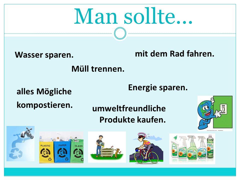 Man sollte... Wasser sparen. Energie sparen. mit dem Rad fahren. alles Mögliche kompostieren. Müll trennen. umweltfreundliche Produkte kaufen.