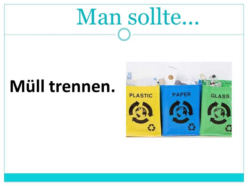 Müll trennen. Man sollte...