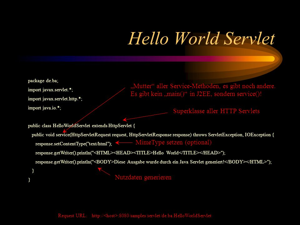 Hello World Servlet package de.ba; import javax.servlet.*; import javax.servlet.http.*; import java.io.*; public class HelloWorldServlet extends HttpServlet { public void service(HttpServletRequest request, HttpServletResponse response) throws ServletException, IOException { response.setContentType( text/html ); response.getWriter().println( Hello World ); response.getWriter().println( Diese Ausgabe wurde durch ein Java Servlet generiert.