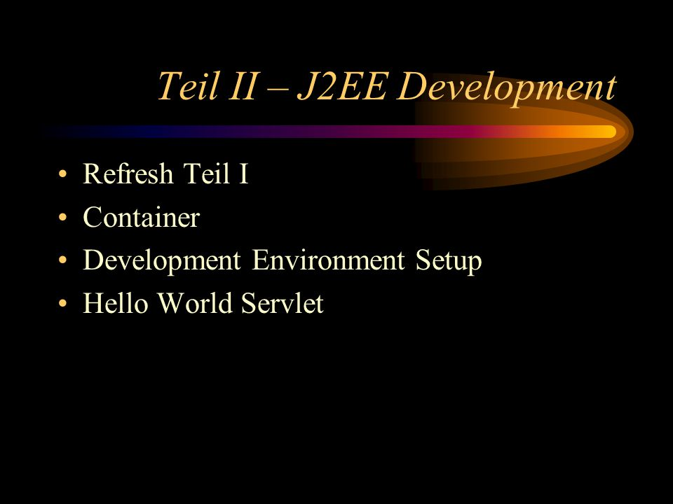 Teil II – J2EE Development Refresh Teil I Container Development Environment Setup Hello World Servlet