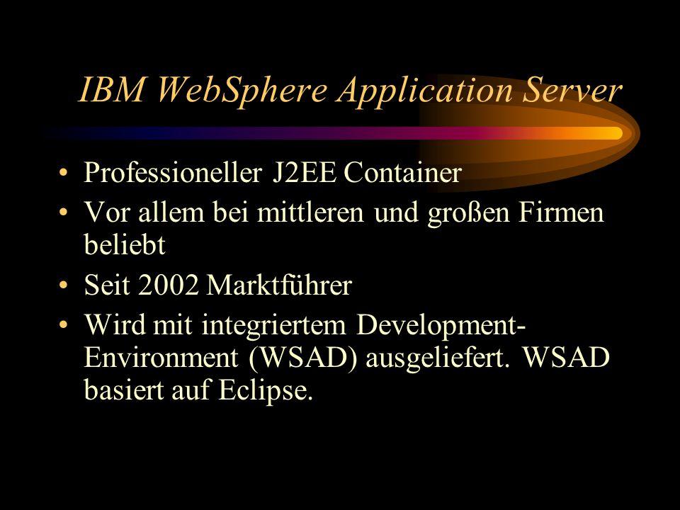 IBM WebSphere Application Server Professioneller J2EE Container Vor allem bei mittleren und großen Firmen beliebt Seit 2002 Marktführer Wird mit integriertem Development- Environment (WSAD) ausgeliefert.