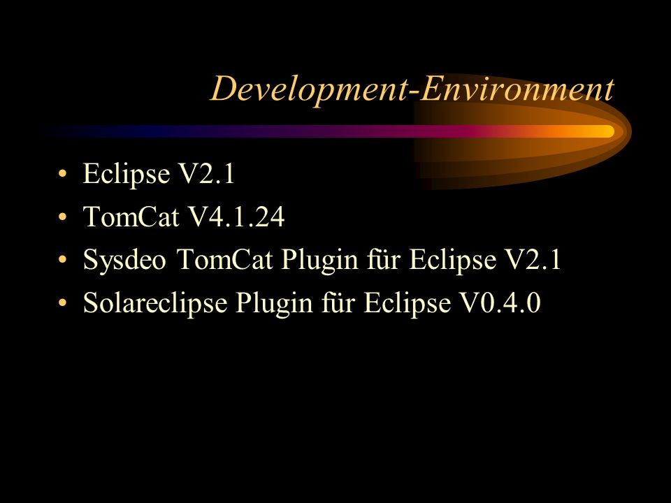 Development-Environment Eclipse V2.1 TomCat V4.1.24 Sysdeo TomCat Plugin für Eclipse V2.1 Solareclipse Plugin für Eclipse V0.4.0