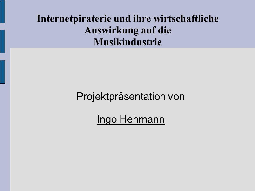 Internetpiraterie und ihre wirtschaftliche Auswirkung auf die Musikindustrie Projektpräsentation von Ingo Hehmann