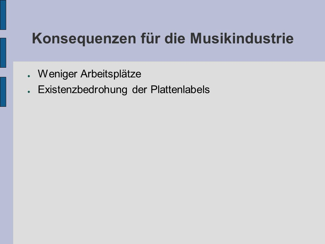 Konsequenzen für die Musikindustrie ● Weniger Arbeitsplätze ● Existenzbedrohung der Plattenlabels