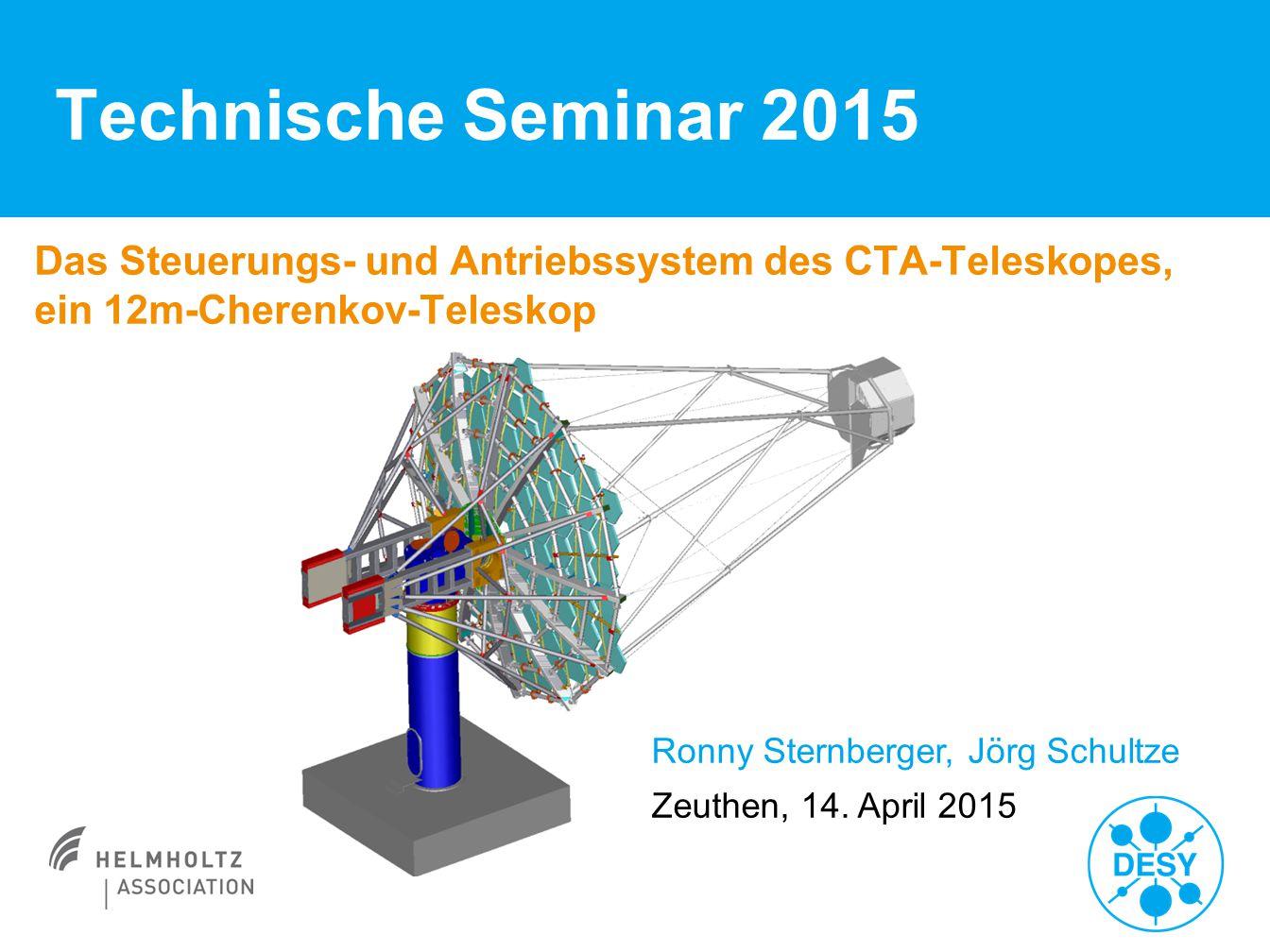 Technische Seminar 2015 Das Steuerungs- und Antriebssystem des CTA-Teleskopes, ein 12m-Cherenkov-Teleskop Ronny Sternberger, Jörg Schultze Zeuthen, 14.