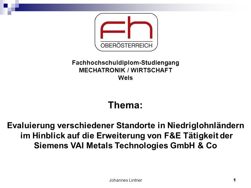 Johannes Lintner1 Fachhochschuldiplom-Studiengang MECHATRONIK / WIRTSCHAFT Wels Thema: Evaluierung verschiedener Standorte in Niedriglohnländern im Hinblick auf die Erweiterung von F&E Tätigkeit der Siemens VAI Metals Technologies GmbH & Co