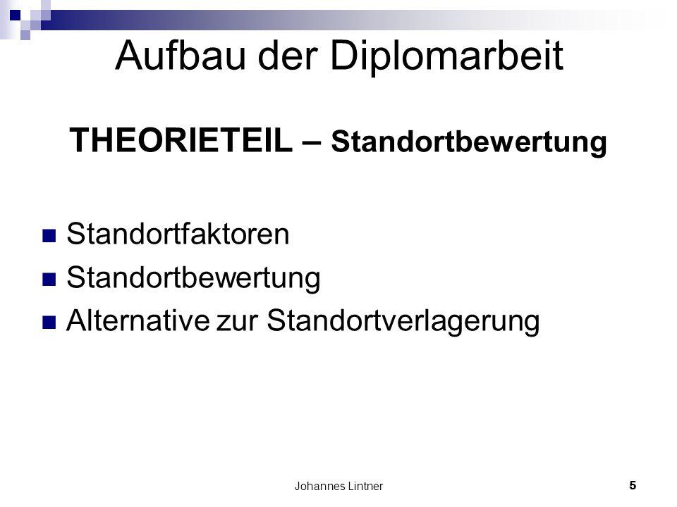 Johannes Lintner5 Aufbau der Diplomarbeit THEORIETEIL – Standortbewertung Standortfaktoren Standortbewertung Alternative zur Standortverlagerung