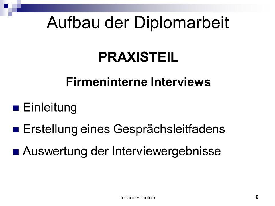Johannes Lintner8 Aufbau der Diplomarbeit PRAXISTEIL Firmeninterne Interviews Einleitung Erstellung eines Gesprächsleitfadens Auswertung der Interviewergebnisse