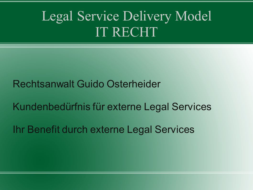 Legal Service Delivery Model IT RECHT Rechtsanwalt Guido Osterheider Kundenbedürfnis für externe Legal Services Ihr Benefit durch externe Legal Servic