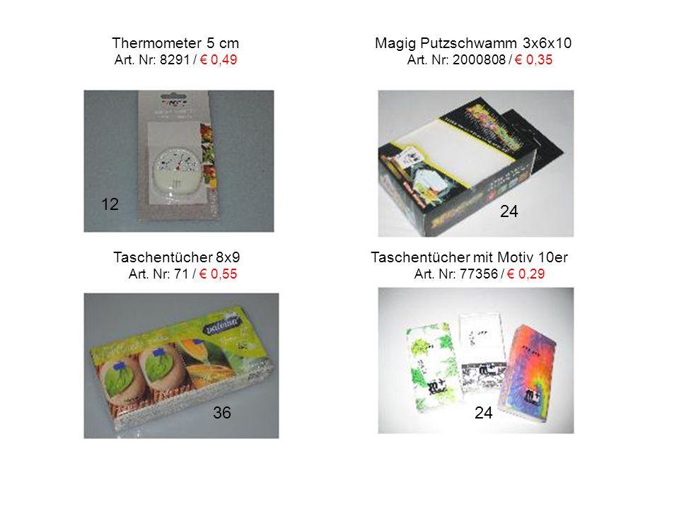 Thermometer 5 cm Magig Putzschwamm 3x6x10 Art. Nr: 8291 / € 0,49 Art. Nr: 2000808 / € 0,35 24 12 36 Taschentücher 8x9 Taschentücher mit Motiv 10er Art