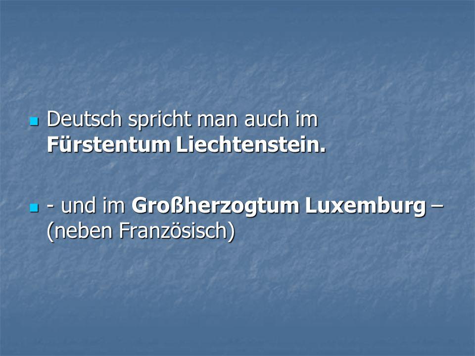 Deutsch spricht man auch im Fürstentum Liechtenstein. Deutsch spricht man auch im Fürstentum Liechtenstein. - und im Großherzogtum Luxemburg – (neben