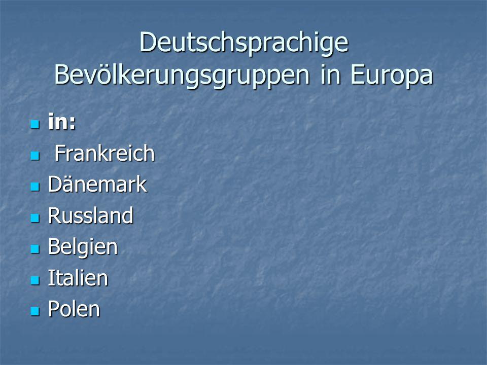 Deutschsprachige Bevölkerungsgruppen in Europa in: in: Frankreich Frankreich Dänemark Dänemark Russland Russland Belgien Belgien Italien Italien Polen