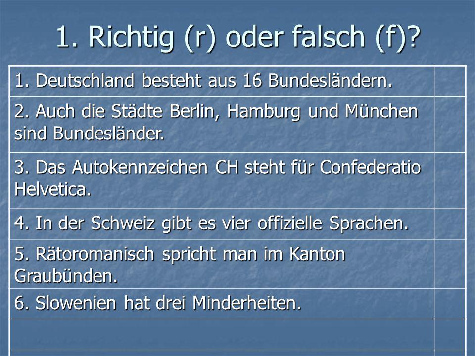 1. Richtig (r) oder falsch (f)? 1. Deutschland besteht aus 16 Bundesländern. 2. Auch die Städte Berlin, Hamburg und München sind Bundesländer. 3. Das