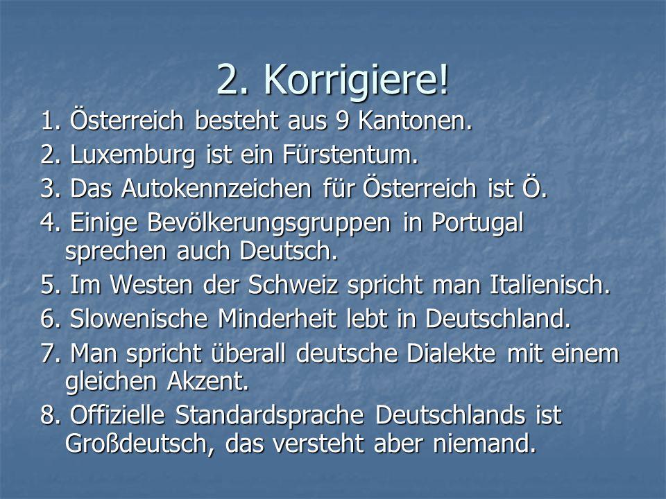 2. Korrigiere! 1. Österreich besteht aus 9 Kantonen. 2. Luxemburg ist ein Fürstentum. 3. Das Autokennzeichen für Österreich ist Ö. 4. Einige Bevölkeru