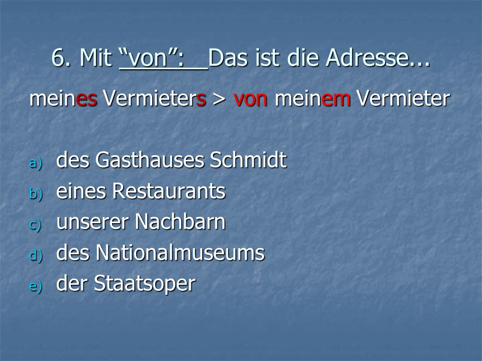 """6. Mit """"von"""": Das ist die Adresse... meines Vermieters > von meinem Vermieter a) des Gasthauses Schmidt b) eines Restaurants c) unserer Nachbarn d) de"""