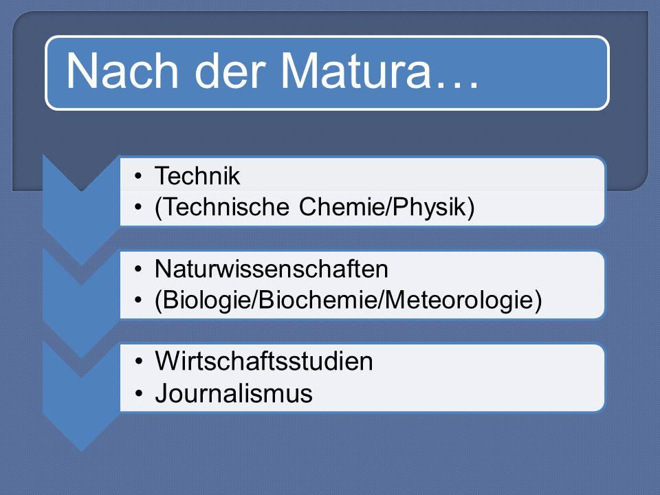 Nach der Matura… Technik (Technische Chemie/Physik) Naturwissenschaften (Biologie/Biochemie/Meteorologie) Wirtschaftsstudien Journalismus