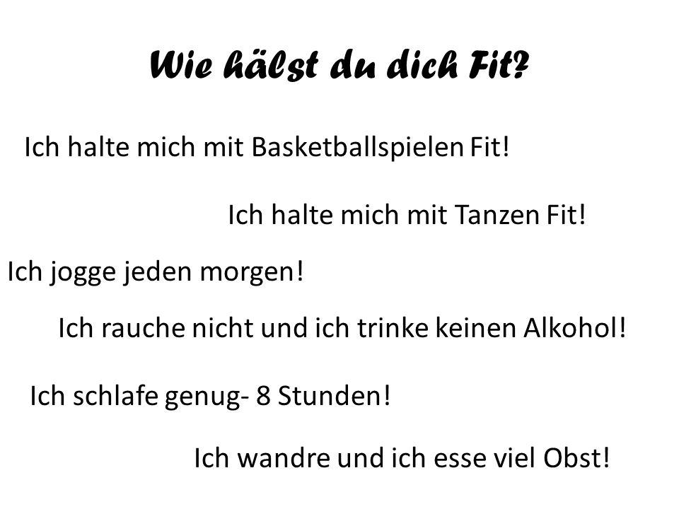 Wie hälst du dich Fit? Ich halte mich mit Basketballspielen Fit! Ich halte mich mit Tanzen Fit! Ich jogge jeden morgen! Ich rauche nicht und ich trink