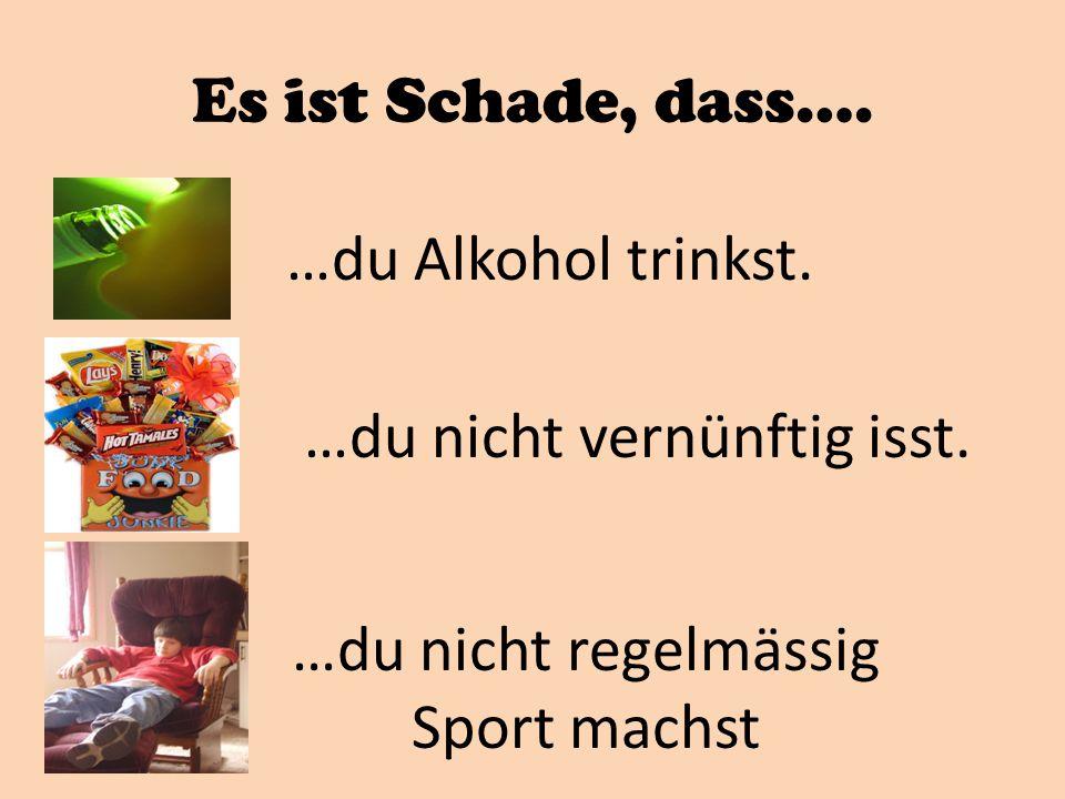 Es ist Schade, dass…. …du Alkohol trinkst. …du nicht vernünftig isst. …du nicht regelmässig Sport machst