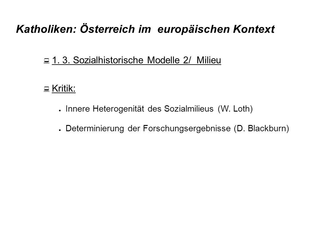 Katholiken: Österreich im europäischen Kontext  1. 3. Sozialhistorische Modelle 2/ Milieu  Kritik: ● Innere Heterogenität des Sozialmilieus (W. Loth