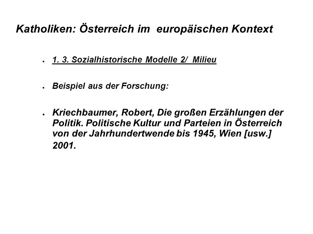 Katholiken: Österreich im europäischen Kontext ● 1. 3. Sozialhistorische Modelle 2/ Milieu ● Beispiel aus der Forschung: ● Kriechbaumer, Robert, Die g