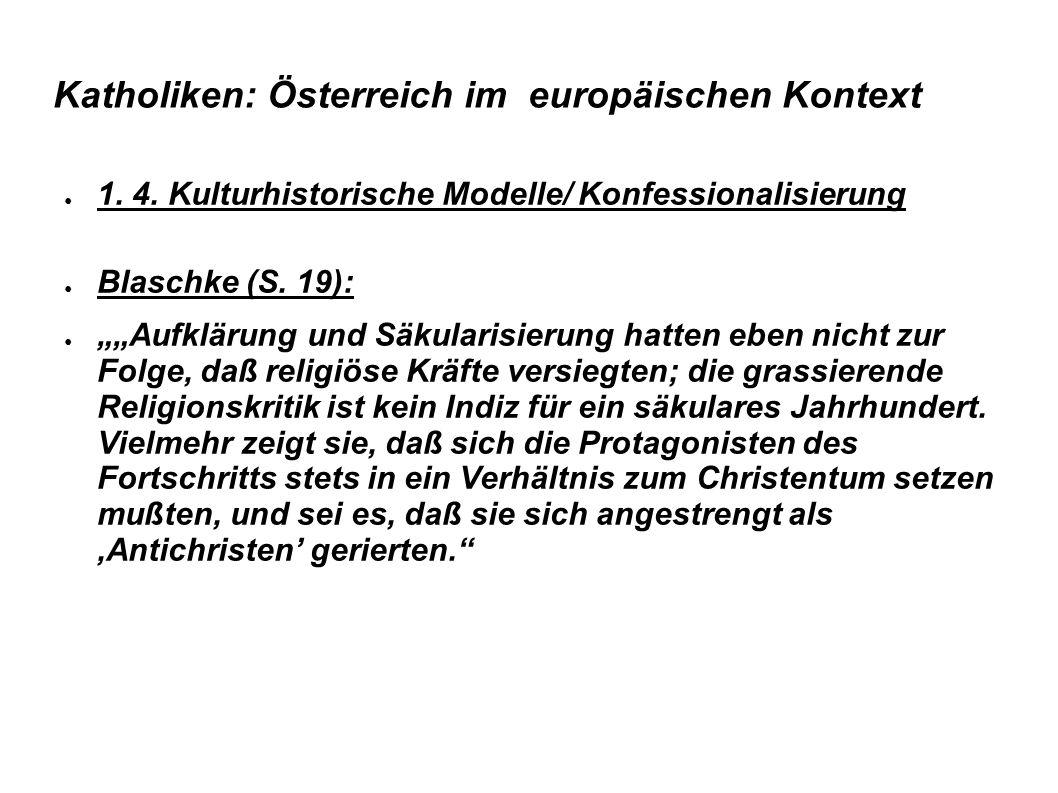 """Katholiken: Österreich im europäischen Kontext ● 1. 4. Kulturhistorische Modelle/ Konfessionalisierung ● Blaschke (S. 19): ● """"""""Aufklärung und Säkulari"""