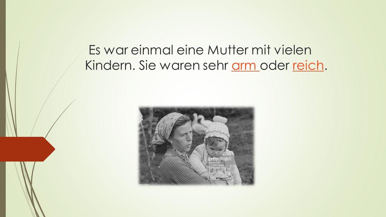 Es war einmal eine Mutter mit vielen Kindern. Sie waren sehr arm oder reich.arm reich