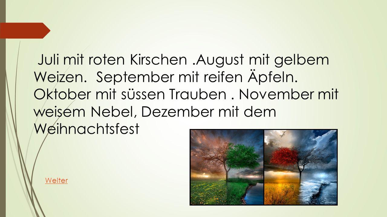 Juli mit roten Kirschen.August mit gelbem Weizen. September mit reifen Äpfeln. Oktober mit süssen Trauben. November mit weisem Nebel, Dezember mit dem