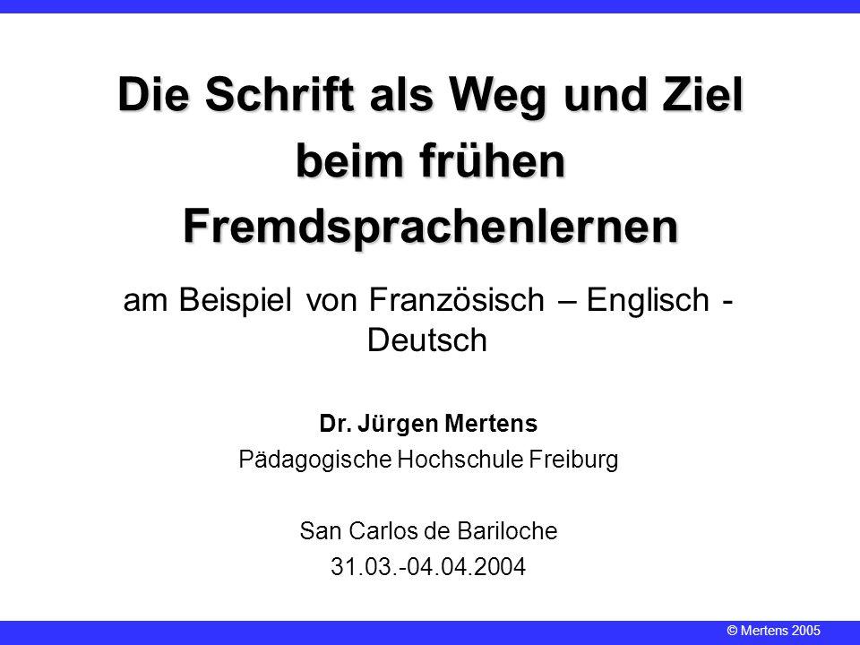 © Mertens 2005 Dr. Jürgen Mertens Pädagogische Hochschule Freiburg San Carlos de Bariloche 31.03.-04.04.2004 Die Schrift als Weg und Ziel beim frühen