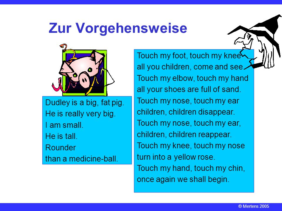© Mertens 2005 Zur Vorgehensweise Touch my foot, touch my knee all you children, come and see.