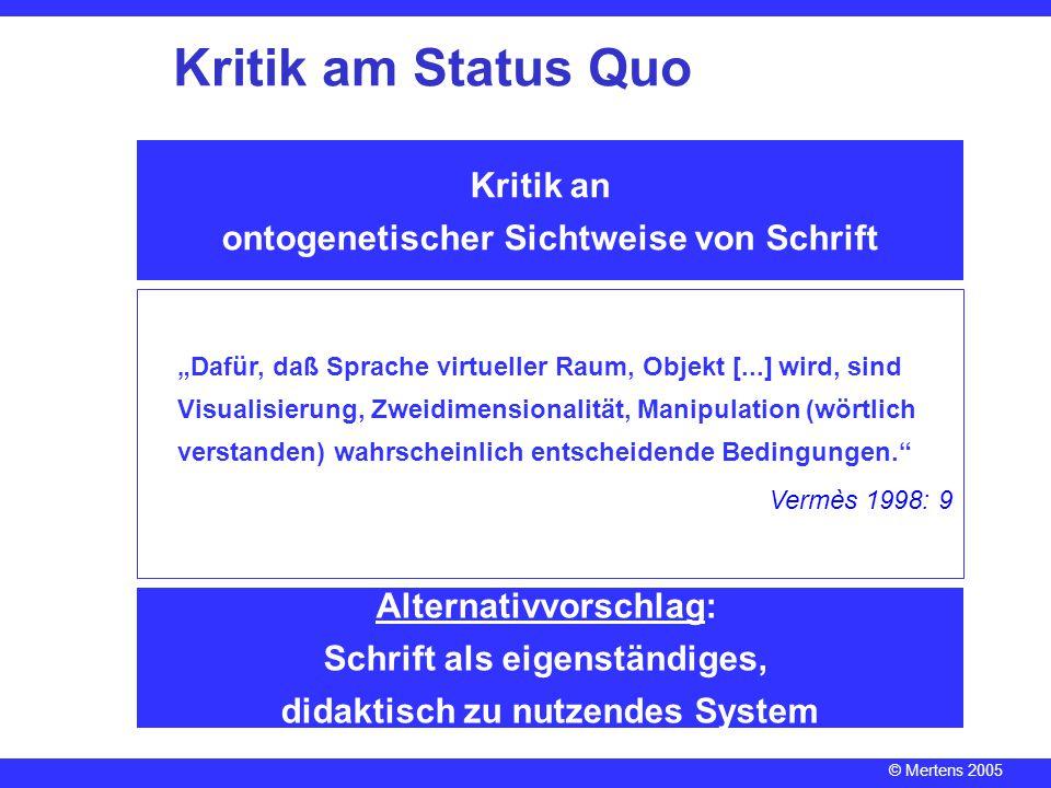 © Mertens 2005 Kritik an ontogenetischer Sichtweise von Schrift Alternativvorschlag: Schrift als eigenständiges, didaktisch zu nutzendes System Kritik