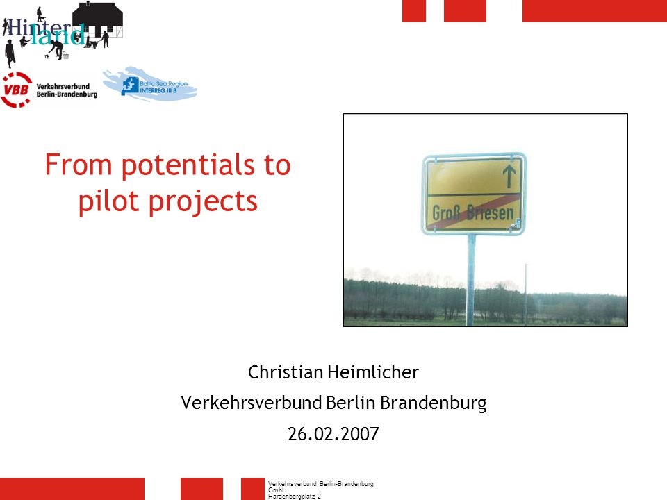 Verkehrsverbund Berlin-Brandenburg GmbH Hardenbergplatz 2 10623 Berlin 2 Pilot project Schema of our considerations Search for partners and villages Practicable pilot projects Own potentialsPotentials analysis Possible pilot projects Possible pilot projects
