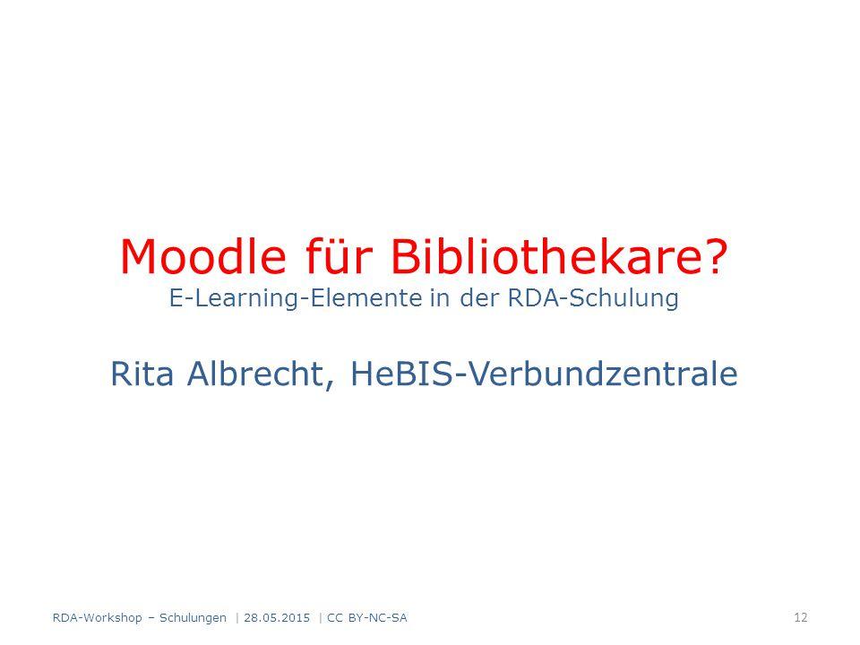Moodle für Bibliothekare? E-Learning-Elemente in der RDA-Schulung Rita Albrecht, HeBIS-Verbundzentrale 12 RDA-Workshop – Schulungen | 28.05.2015 | CC