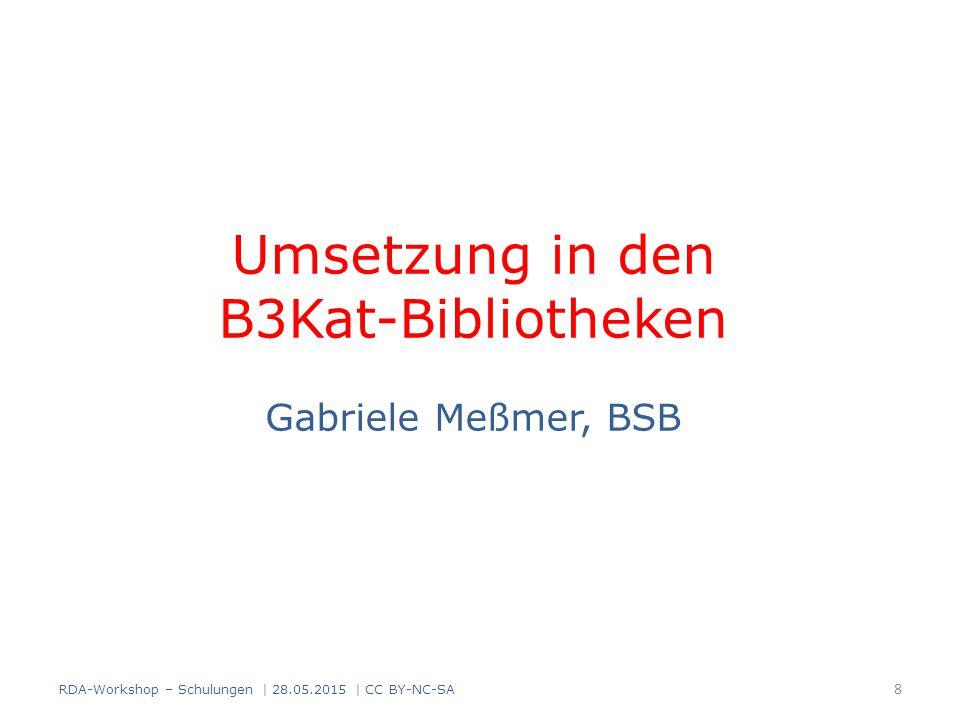 Umsetzung in den B3Kat-Bibliotheken Gabriele Meßmer, BSB 8 RDA-Workshop – Schulungen | 28.05.2015 | CC BY-NC-SA