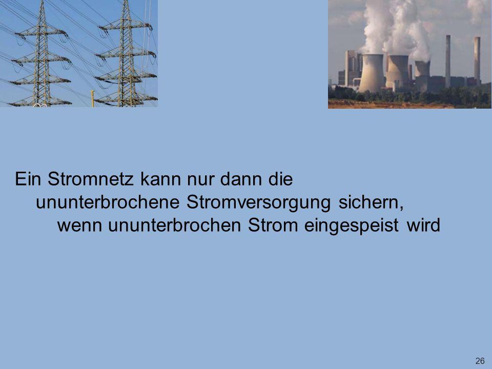 26 Ein Stromnetz kann nur dann die ununterbrochene Stromversorgung sichern, wenn ununterbrochen Strom eingespeist wird
