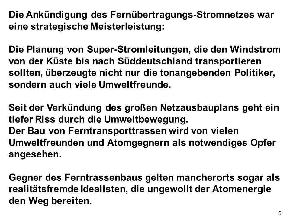 5 Die Ankündigung des Fernübertragungs-Stromnetzes war eine strategische Meisterleistung: Die Planung von Super-Stromleitungen, die den Windstrom von der Küste bis nach Süddeutschland transportieren sollten, überzeugte nicht nur die tonangebenden Politiker, sondern auch viele Umweltfreunde.