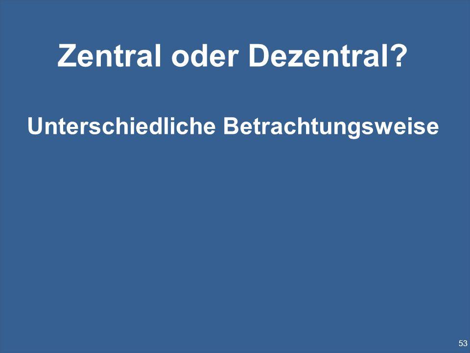53 Zentral oder Dezentral? Unterschiedliche Betrachtungsweise