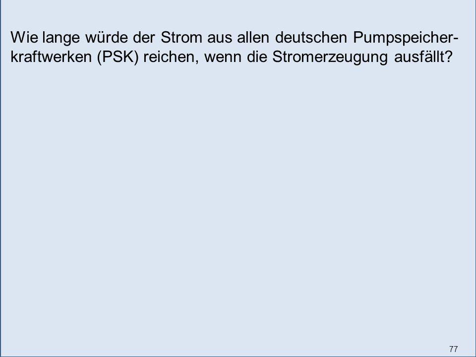 77 Wie lange würde der Strom aus allen deutschen Pumpspeicher- kraftwerken (PSK) reichen, wenn die Stromerzeugung ausfällt?