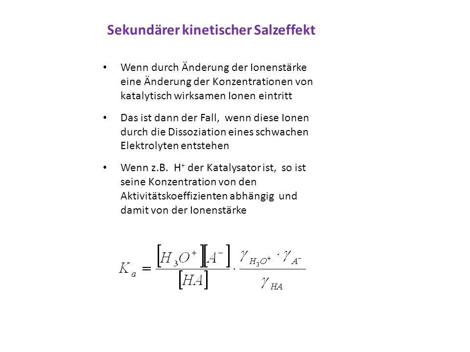 Sekundärer kinetischer Salzeffekt Wenn durch Änderung der Ionenstärke eine Änderung der Konzentrationen von katalytisch wirksamen Ionen eintritt Das i