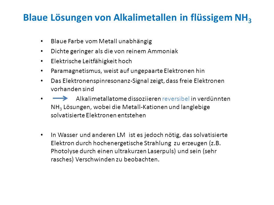 Blaue Lösungen von Alkalimetallen in flüssigem NH 3 Blaue Farbe vom Metall unabhängig Dichte geringer als die von reinem Ammoniak Elektrische Leitfähi