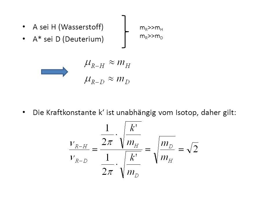 A sei H (Wasserstoff) A* sei D (Deuterium) Die Kraftkonstante k' ist unabhängig vom Isotop, daher gilt: m R >>m H m R >>m D